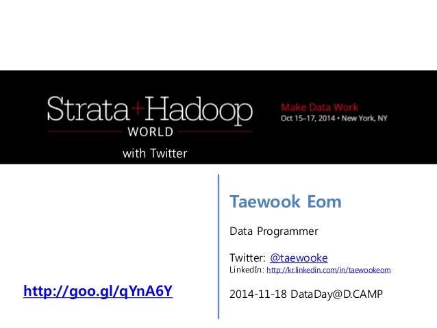Taewook Eom  Data Programmer  Twitter: @taewooke  LinkedIn: http://kr.linkedin.com/in/taewookeom  2014-11-18 DataDay@D.CAM...
