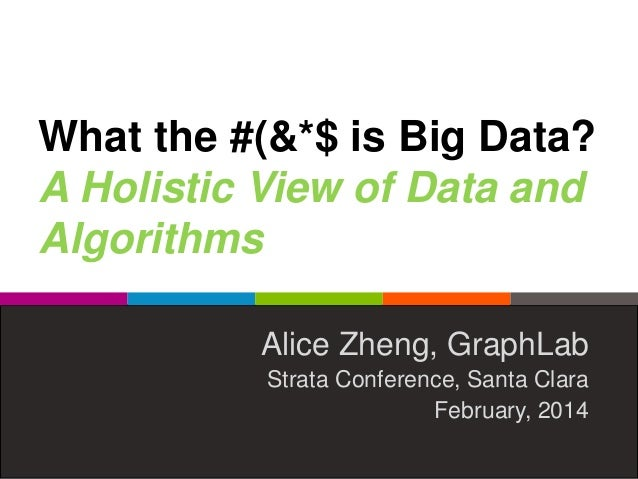 What the #(&*$ is Big Data? A Holistic View of Data and Algorithms Alice Zheng, GraphLab Strata Conference, Santa Clara Fe...