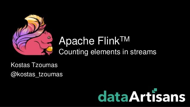 Kostas Tzoumas @kostas_tzoumas Apache FlinkTM Counting elements in streams