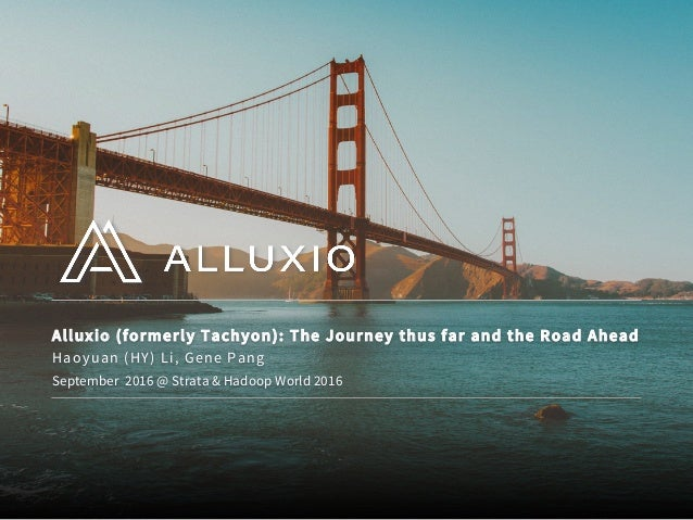 Alluxio (formerly Tachyon): The Journey thus far and the Road Ahead September 2016 @ Strata & Hadoop World 2016 Haoyuan (H...