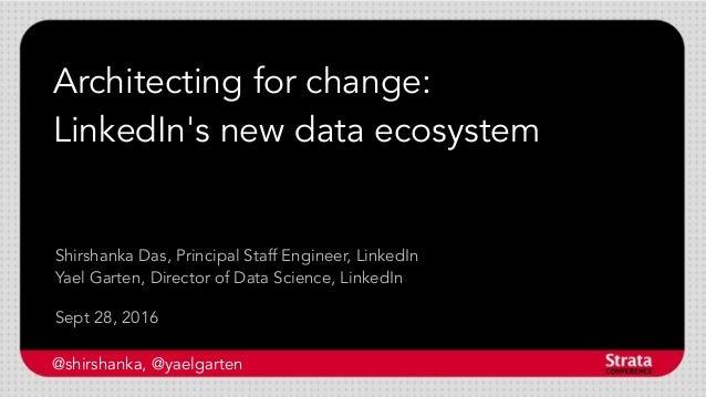 Architecting for change: LinkedIn's new data ecosystem Sept 28, 2016 Shirshanka Das, Principal Staff Engineer, LinkedIn Ya...