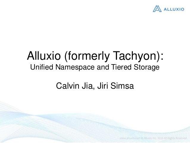 Alluxio (formerly Tachyon): Unified Namespace and Tiered Storage Calvin Jia, Jiri Simsa