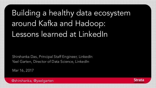 Building a healthy data ecosystem around Kafka and Hadoop: Lessons learned at LinkedIn Mar 16, 2017 Shirshanka Das, Princi...