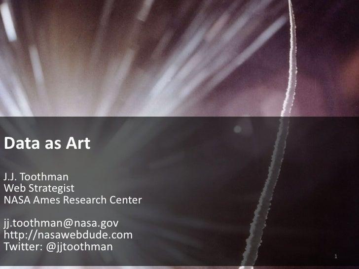 Data as Art<br />J.J. Toothman<br />Web Strategist<br />NASA Ames Research Center<br />jj.toothman@nasa.gov<br />http://na...