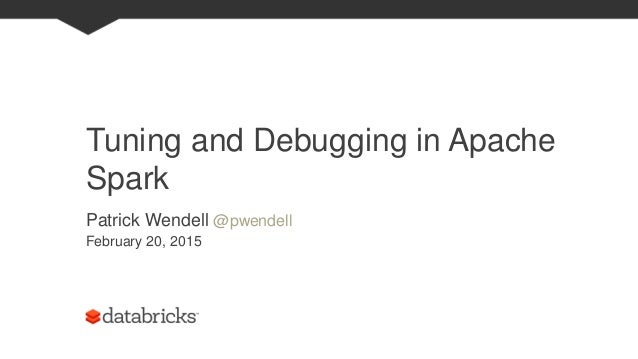 Tuning and Debugging in Apache Spark Patrick Wendell @pwendell February 20, 2015