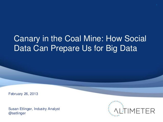 1   Canary in the Coal Mine: How Social   Data Can Prepare Us for Big DataFebruary 26, 2013Susan Etlinger, Industry Analys...