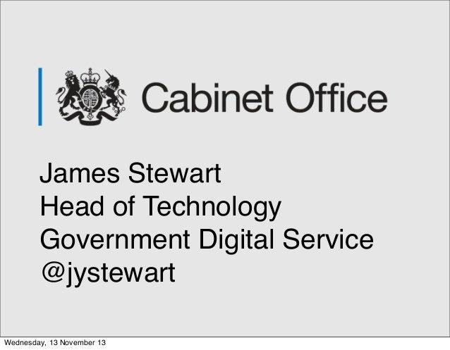 James Stewart Head of Technology Government Digital Service @jystewart Wednesday, 13 November 13