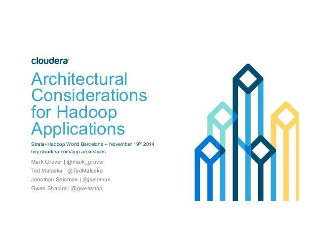 Architectural  Considerations  for Hadoop  Applications  Strata+Hadoop World Barcelona – November 19th 2014  tiny.cloudera...