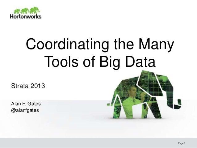 Coordinating the Many        Tools of Big DataStrata 2013Alan F. Gates@alanfgates                              Page 1