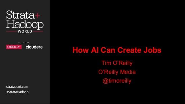 How AI Can Create Jobs Tim O'Reilly O'Reilly Media @timoreilly