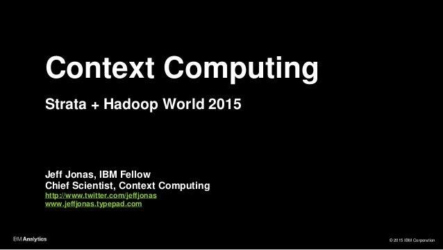 © 2015 IBM Corporation Context Computing Strata + Hadoop World 2015 Jeff Jonas, IBM Fellow Chief Scientist, Context Comput...