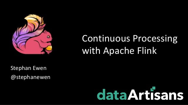 Stephan Ewen @stephanewen Continuous Processing with Apache Flink