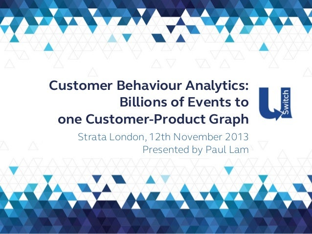 Customer Behaviour Analytics: Billions of Events to one Customer-Product Graph Strata London, 12th November 2013 Presented...