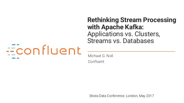 1 Rethinking Stream Processing with Apache Kafka: Applications vs. Clusters, Streams vs. Databases Michael G. Noll Conflue...