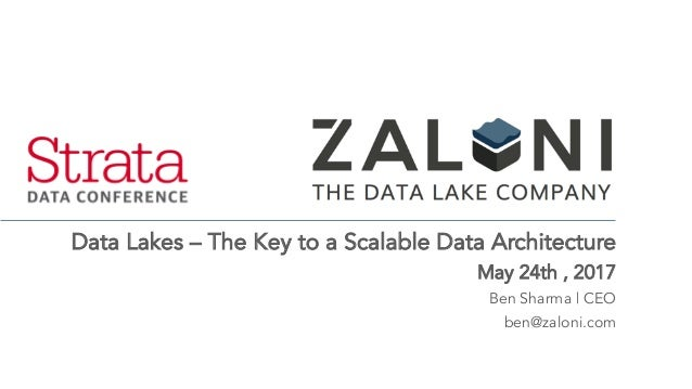Data Lakes – The Key to a Scalable Data Architecture May 24th , 2017 Ben Sharma | CEO ben@zaloni.com