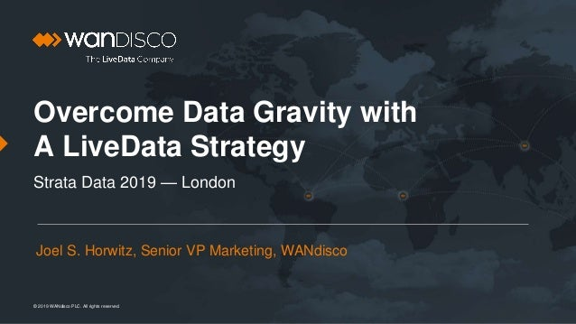 © 2019 WANdisco PLC. All rights reserved. Overcome Data Gravity with A LiveData Strategy Strata Data 2019 — London Joel S....