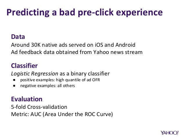 Data Around 30K native ads served on iOS and Android Ad feedback data obtained from Yahoo news stream Classifier Logistic ...