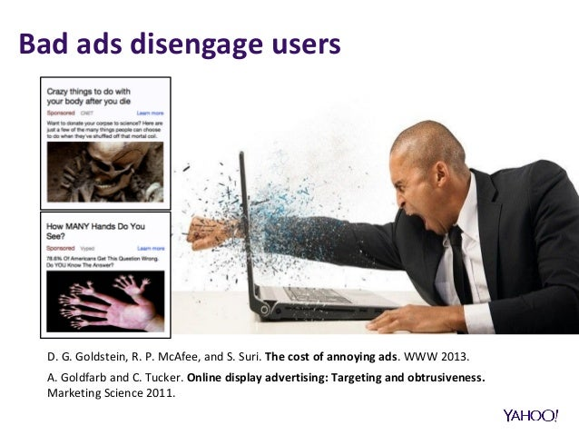 Bad ads disengage users D. G. Goldstein, R. P. McAfee, and S. Suri. The cost of annoying ads. WWW 2013. A. Goldfarb and C....