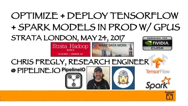 OPTIMIZE + DEPLOY TENSORFLOW + SPARK MODELS IN PROD W/ GPUS STRATA LONDON, MAY 24, 2017 CHRIS FREGLY, RESEARCH ENGINEER @ ...