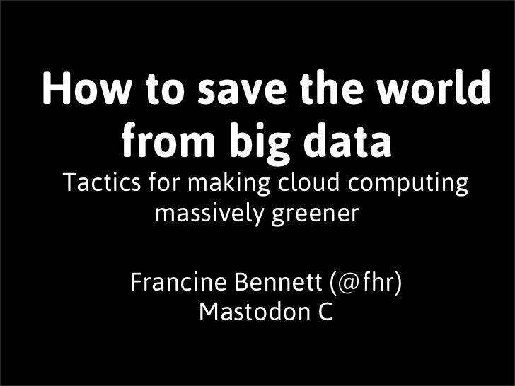 How to save the world   from big data Tactics for making cloud computing          massively greener      Francine Bennett ...