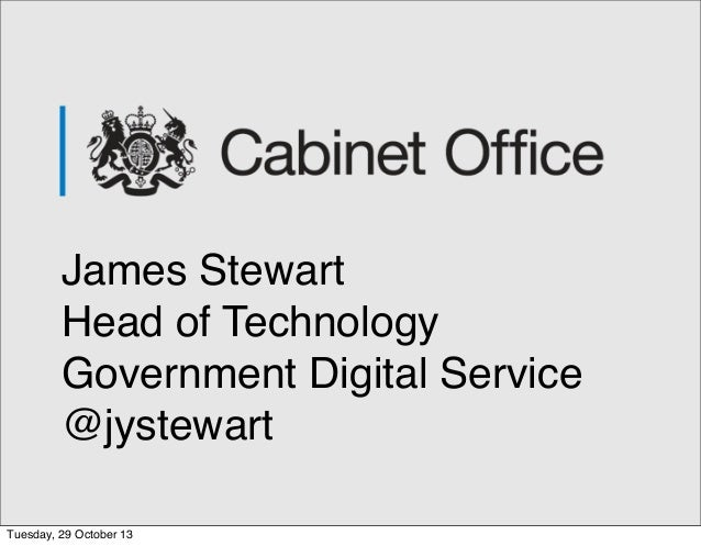 James Stewart Head of Technology Government Digital Service @jystewart Tuesday, 29 October 13