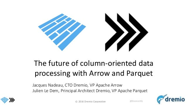 © 2016 Dremio Corporation @DremioHQ The future of column-oriented data processing with Arrow and Parquet Jacques Nadeau, C...
