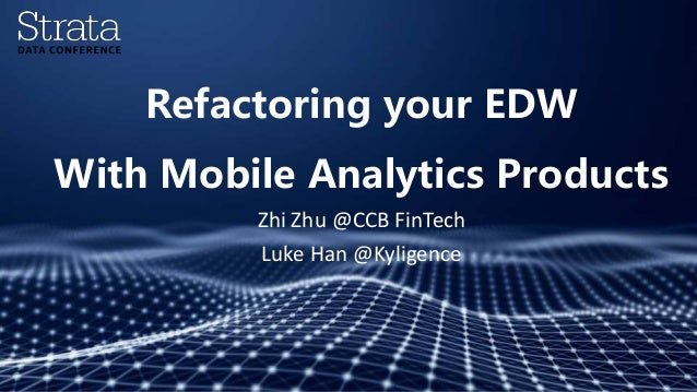 Refactoring your EDW With Mobile Analytics Products Zhi Zhu @CCB FinTech Luke Han @Kyligence