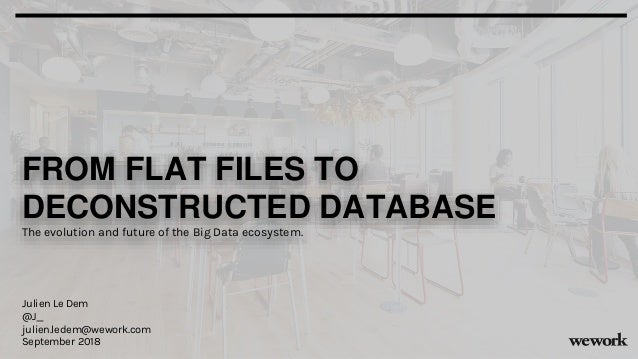 FROM FLAT FILES TO DECONSTRUCTED DATABASE The evolution and future of the Big Data ecosystem. Julien Le Dem @J_ julien.led...