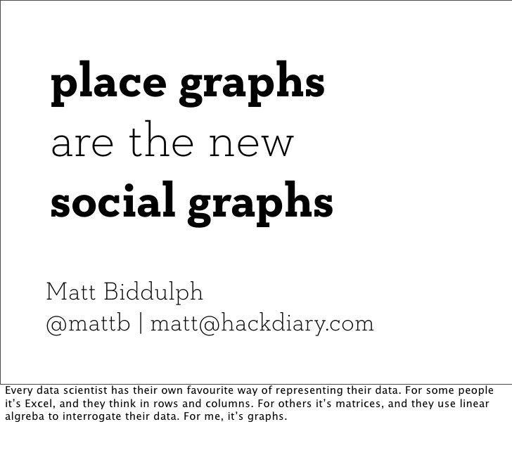 place graphs        are the new        social graphs       Matt Biddulph       @mattb | matt@hackdiary.comEvery data scien...