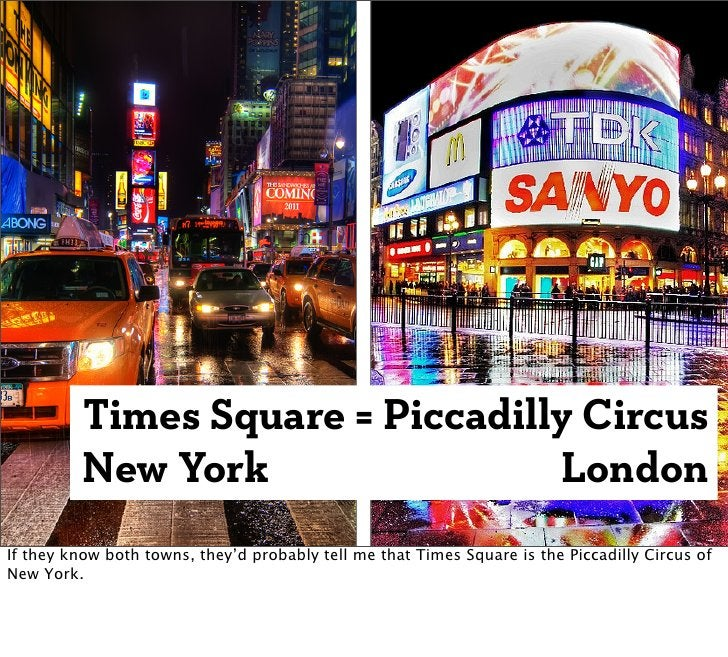 Times Square = Piccadilly Circus          New York                LondonIf they know both towns, they'd probably tell me t...