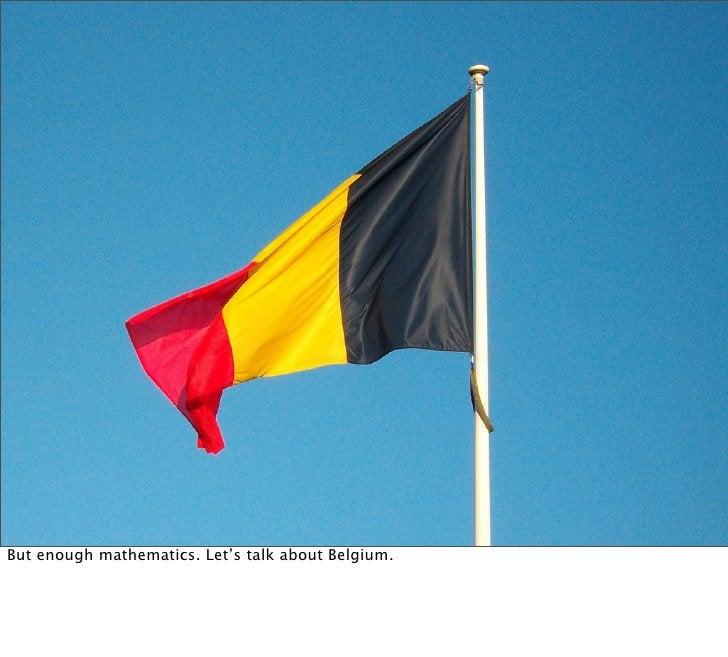 But enough mathematics. Let's talk about Belgium.