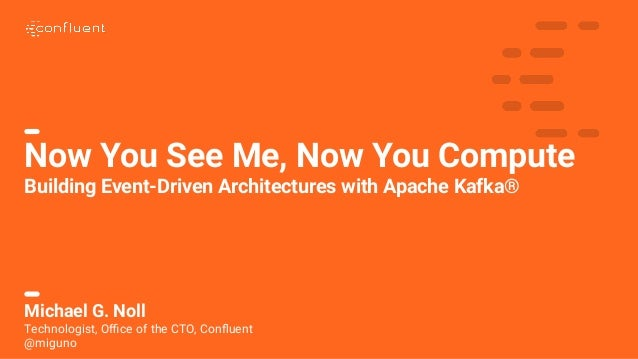 1 Now You See Me, Now You Compute Building Event-Driven Architectures with Apache Kafka® Michael G. Noll Technologist, Offic...