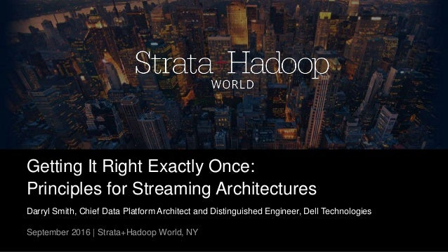 Getting It Right Exactly Once: Principles for Streaming Architectures Darryl Smith, Chief Data Platform Architect and Dist...