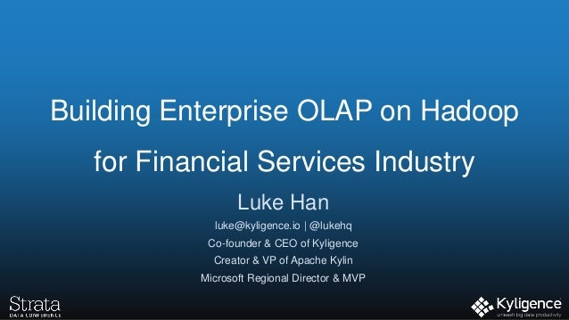 Building Enterprise OLAP on Hadoop for Financial Services Industry Luke Han luke@kyligence.io | @lukehq Co-founder & CEO o...