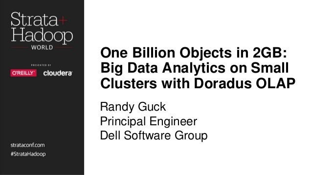 One Billion Objects in 2GB: Big Data Analytics on Small Clusters with Doradus OLAP Randy Guck Principal Engineer Dell Soft...