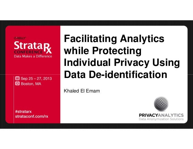 Facilitating Analytics while Protecting Individual Privacy Using Data De-identification Khaled El Emam
