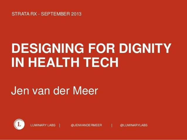 LUMINARY LABS @JENVANDERMEER @LUMINARYLABS DESIGNING FOR DIGNITY IN HEALTH TECH Jen van der Meer STRATA RX - SEPTEMBER 2013