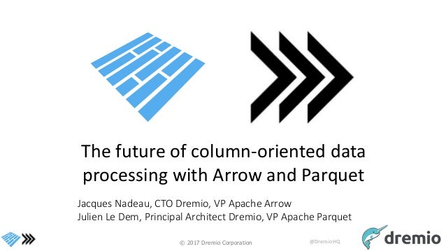 © 2017 Dremio Corporation @DremioHQ The future of column-oriented data processing with Arrow and Parquet Jacques Nadeau, C...