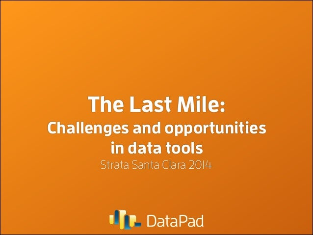 The Last Mile: Challenges and opportunities in data tools Strata Santa Clara 2014