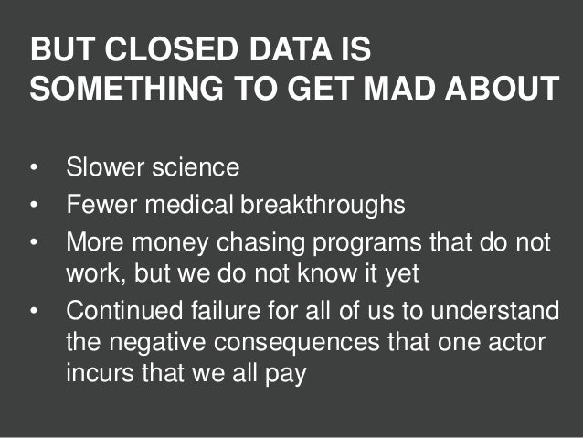 BUT CLOSED DATA IS SOMETHING TO GET MAD ABOUT • Slower science • Fewer medical breakthroughs • More money chasing programs...
