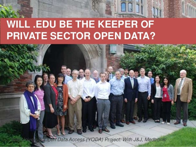 WILL .EDU BE THE KEEPER OF PRIVATE SECTOR OPEN DATA? Yale University Open Data Access (YODA) Project: With J&J, Medtronic