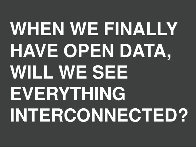 WHEN WE FINALLY HAVE OPEN DATA, WILL WE SEE EVERYTHING INTERCONNECTED?