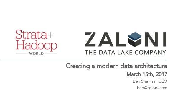 Creating a modern data architecture March 15th, 2017 Ben Sharma | CEO ben@zaloni.com