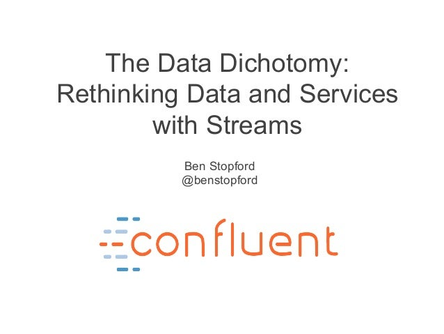 The Data Dichotomy: Rethinking Data and Services with Streams Ben Stopford @benstopford