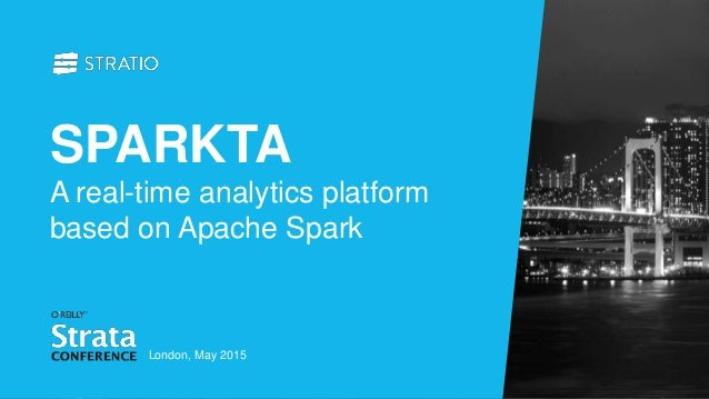 SPARKTA A real-time analytics platform based on Apache Spark London, May 2015
