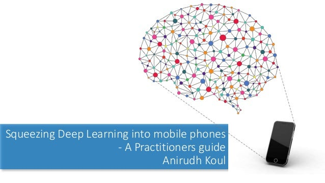 Squeezing Deep Learning into mobile phones - A Practitioners guide Anirudh Koul