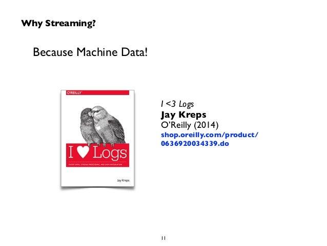 Why Streaming?  Because Machine Data!  I <3 Logs  Jay Kreps  O'Reilly (2014)  shop.oreilly.com/product/  0636920034339.do ...