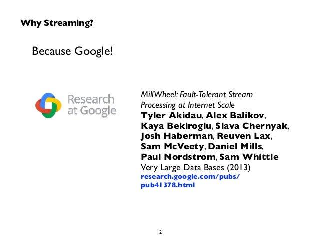 Why Streaming?  Because Google!  MillWheel: Fault-Tolerant Stream  Processing at Internet Scale  Tyler Akidau, Alex Baliko...