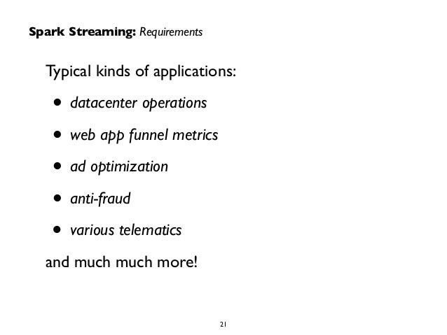 Spark Streaming: Requirements  Typical kinds of applications:  • datacenter operations  • web app funnel metrics  • ad opt...