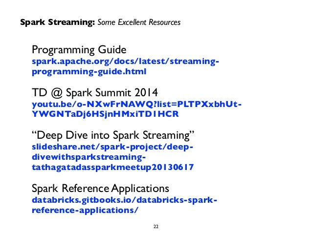 Spark Streaming: Some Excellent Resources  Programming Guide  spark.apache.org/docs/latest/streaming-programming-  guide.h...